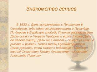 Знакомство гениев В 1833 г. Даль встречается с Пушкиным в Оренбурге, куда е
