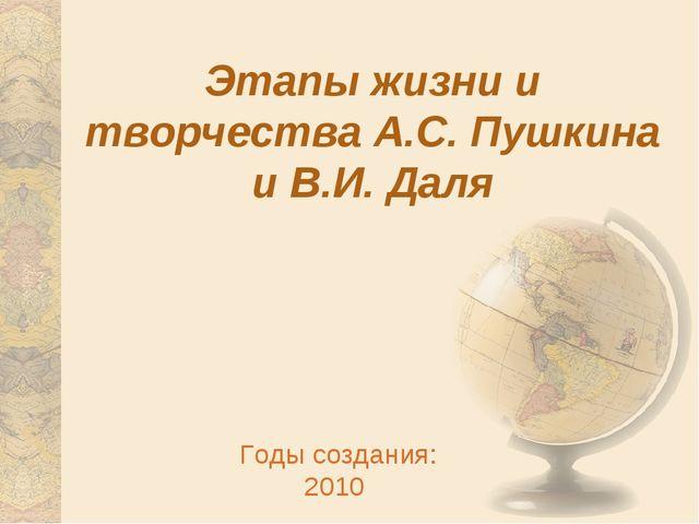 Этапы жизни и творчества А.С. Пушкина и В.И. Даля Годы создания: 2010