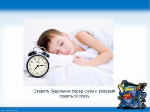 Ставить будильник перед сном и вовремя ложиться спать http://linda6035.ucoz.ru/
