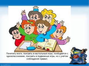 Почитать книги, поиграть в настольные игры, пообщается с одноклассниками, пои