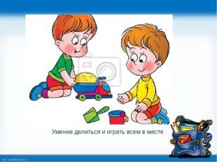 Умение делиться и играть всем в месте http://linda6035.ucoz.ru/