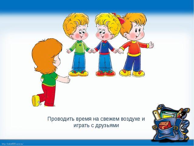 Проводить время на свежем воздухе и играть с друзьями http://linda6035.ucoz.ru/