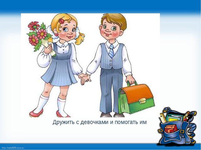Дружить с девочками и помогать им http://linda6035.ucoz.ru/