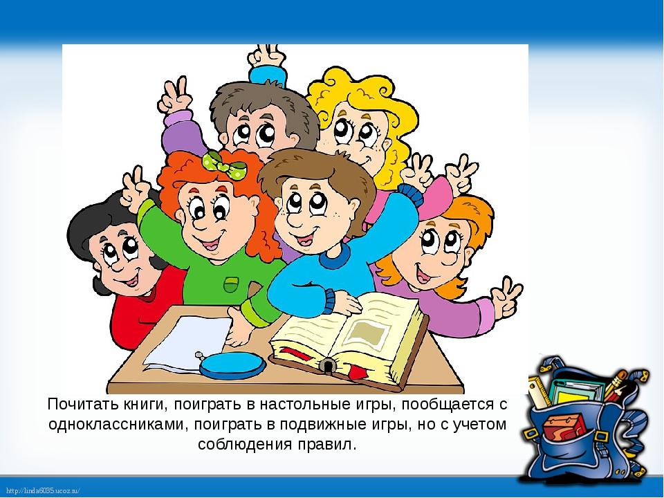 Почитать книги, поиграть в настольные игры, пообщается с одноклассниками, пои...