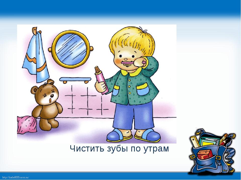 Чистить зубы по утрам http://linda6035.ucoz.ru/