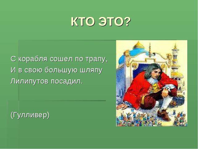 КТО ЭТО? С корабля сошел по трапу, И в свою большую шляпу Лилипутов посадил....