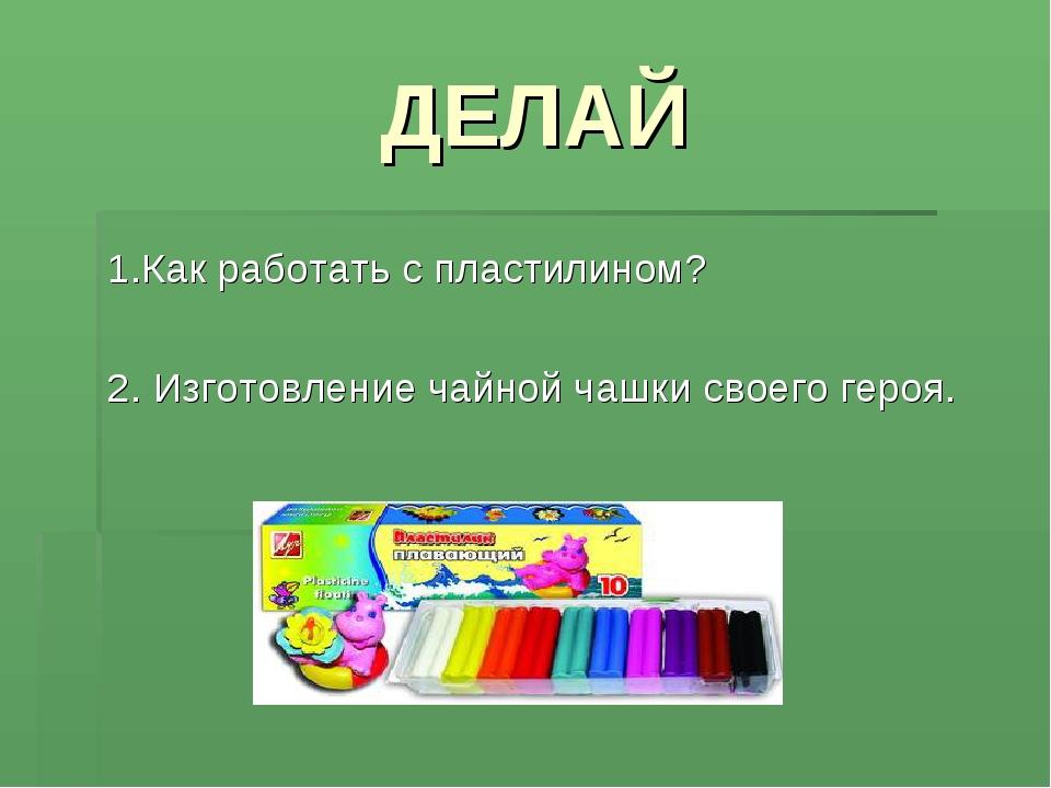 ДЕЛАЙ 1.Как работать с пластилином? 2. Изготовление чайной чашки своего героя.