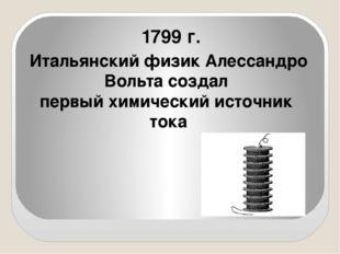1799 г. Итальянский физик Алессандро Вольта создал первый химический источни