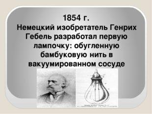 1854 г. Немецкий изобретатель Генрих Гебель разработал первую лампочку: обуг