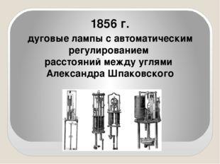 1856 г. дуговые лампы с автоматическим регулированием расстояний между углям