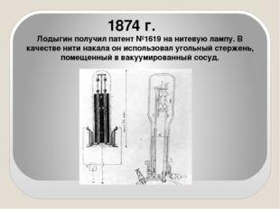 1874 г. Лодыгин получил патент №1619 на нитевую лампу. В качестве нити накал