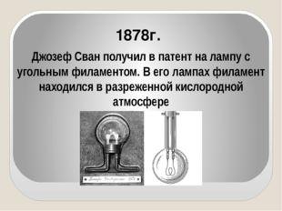 Джозеф Сван получил в патент на лампу с угольным филаментом. В его лампах фи