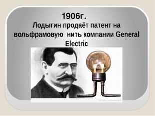 Лодыгин продаёт патент на вольфрамовую нить компании General Electric 1906г.