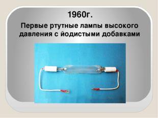 Первые ртутные лампы высокого давления с йодистыми добавками 1960г.