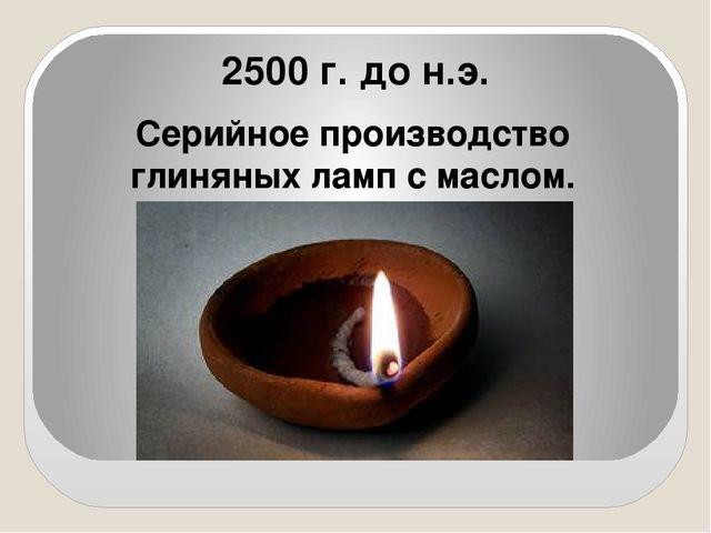 2500 г. до н.э. Серийное производство глиняных ламп с маслом.