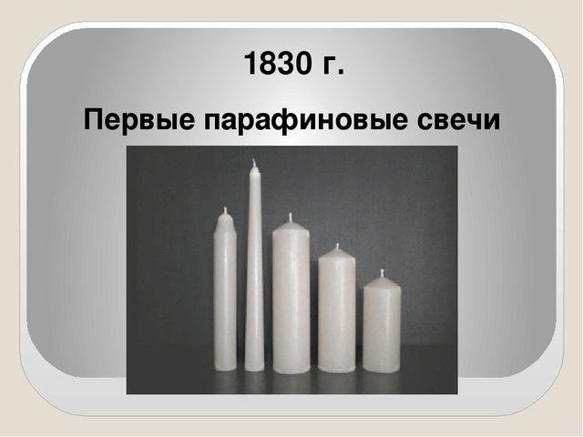 1830 г. Первые парафиновые свечи