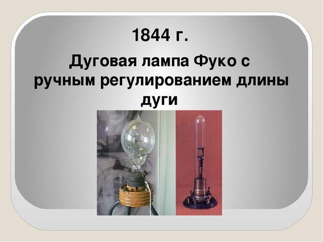 1844 г. Дуговая лампа Фуко с ручным регулированием длины дуги