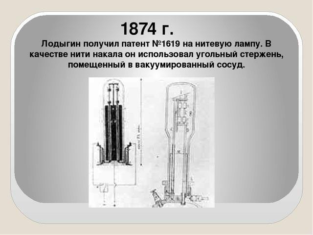 1874 г. Лодыгин получил патент №1619 на нитевую лампу. В качестве нити накал...