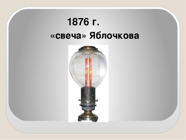 1876 г. «свеча» Яблочкова
