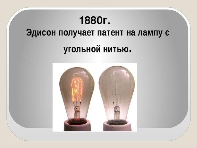 Эдисон получает патент на лампу с угольной нитью. 1880г.
