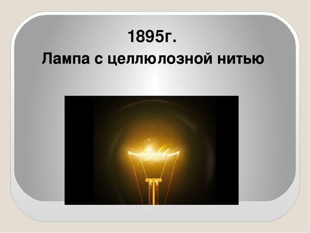 1895г. Лампа с целлюлозной нитью