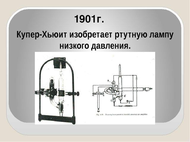 1901г. Купер-Хьюит изобретает ртутную лампу низкого давления.