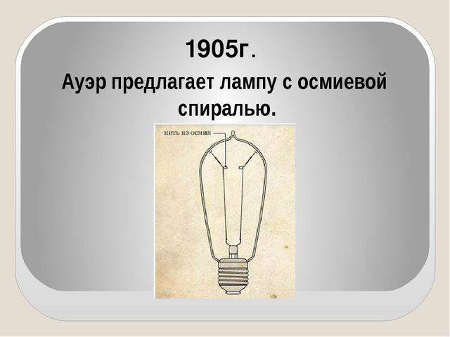 Ауэр предлагает лампу с осмиевой спиралью. 1905г.