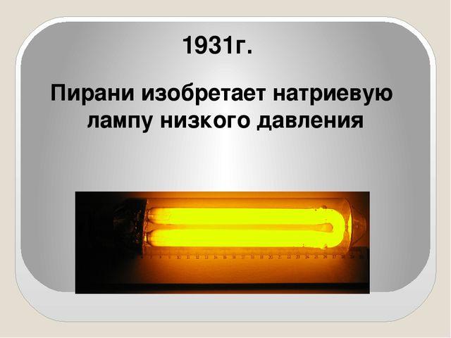 Пирани изобретает натриевую лампу низкого давления 1931г.