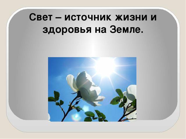Свет – источник жизни и здоровья на Земле.