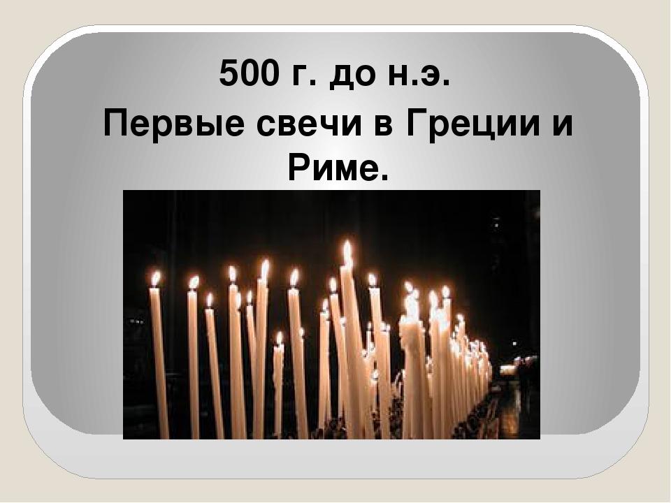500 г. до н.э. Первые свечи в Греции и Риме.