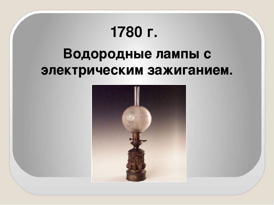 1780 г. Водородные лампы с электрическим зажиганием.