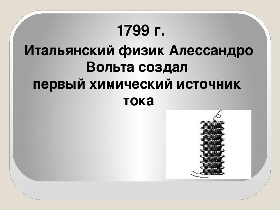 1799 г. Итальянский физик Алессандро Вольта создал первый химический источни...