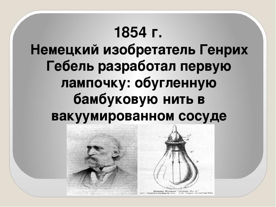 1854 г. Немецкий изобретатель Генрих Гебель разработал первую лампочку: обуг...