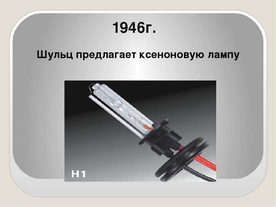 1946г. Шульц предлагает ксеноновую лампу