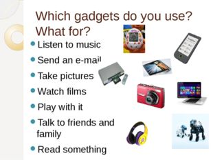 Which gadgets do you use? What for? Listen to music Send an e-mail Take pictu