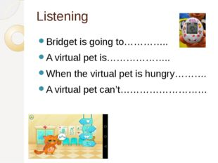Listening Bridget is going to………….. A virtual pet is……………….. When the virtual