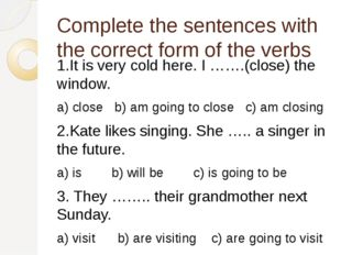 Complete the sentences with the correct form of the verbs 1.It is very cold h