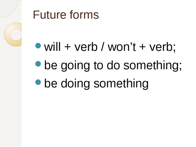 Future forms will + verb / won't + verb; be going to do something; be doing s...