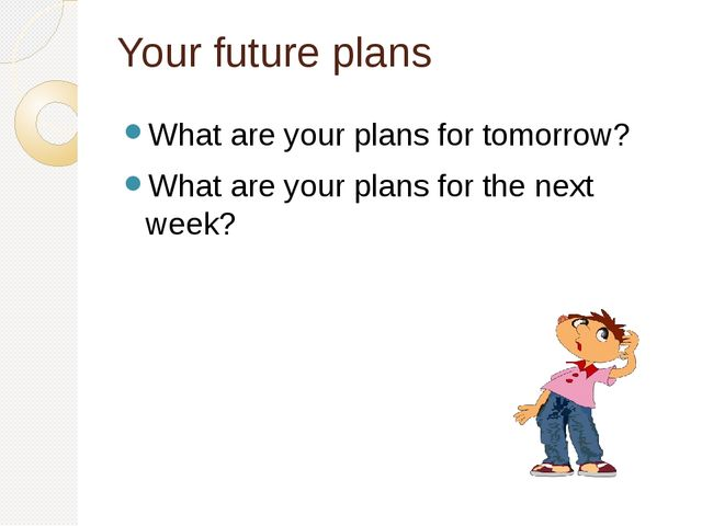 Your future plans What are your plans for tomorrow? What are your plans for t...