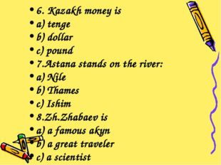 6. Kazakh money is a) tenge b) dollar c) pound 7.Astana stands on the river: