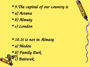 9.The capital of our country is a) Astana b) Almaty c) London 10.It is not in