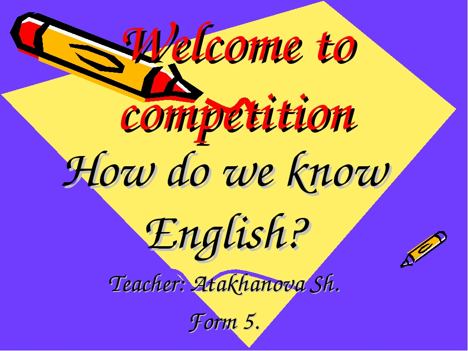 Welcome to competition How do we know English? Teacher: Atakhanova Sh. Form 5.