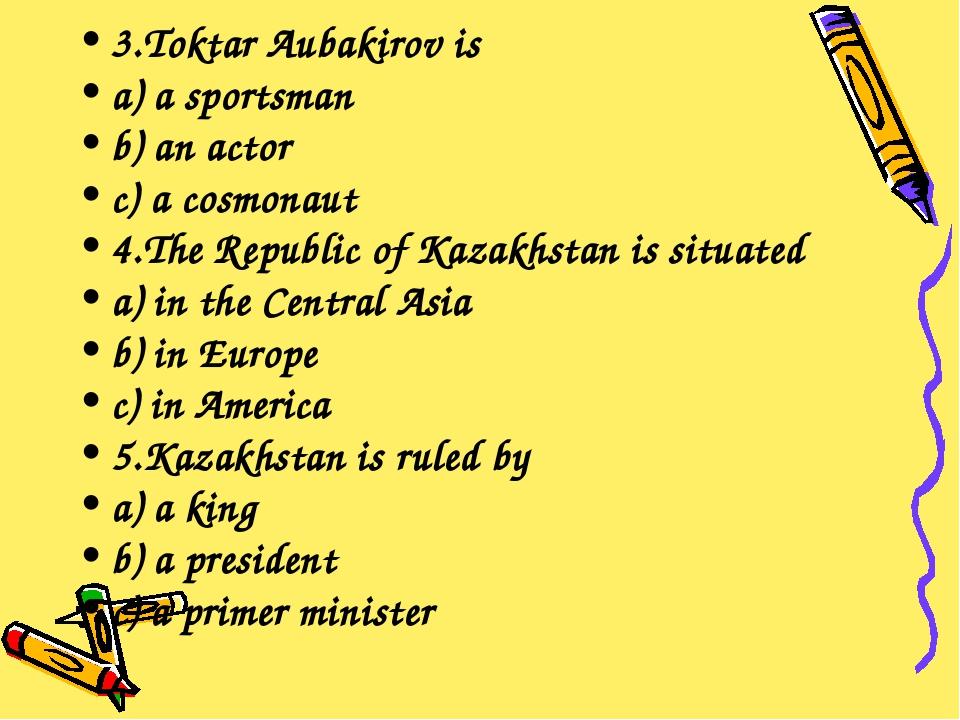 3.Toktar Aubakirov is a) a sportsman b) an actor c) a cosmonaut 4.The Republi...