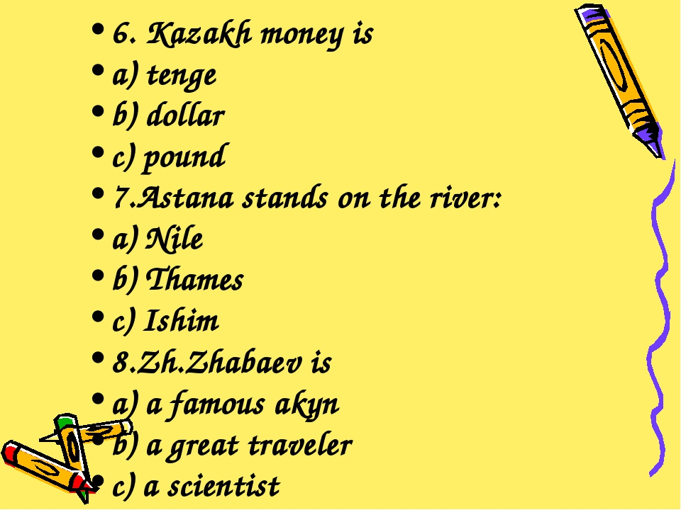 6. Kazakh money is a) tenge b) dollar c) pound 7.Astana stands on the river:...