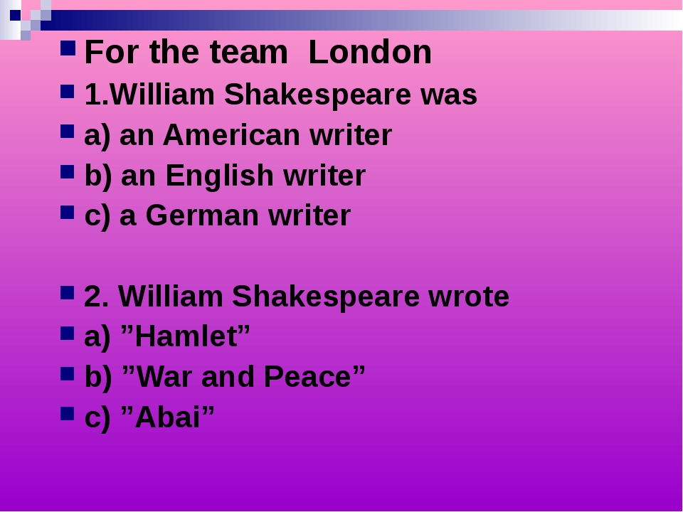 For the team London 1.William Shakespeare was a) an American writer b) an Eng...