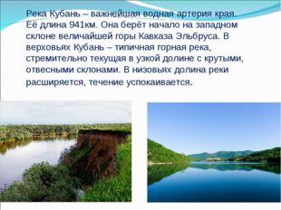 Река Кубань – важнейшая водная артерия края. Её длина 941км. Она берёт начало