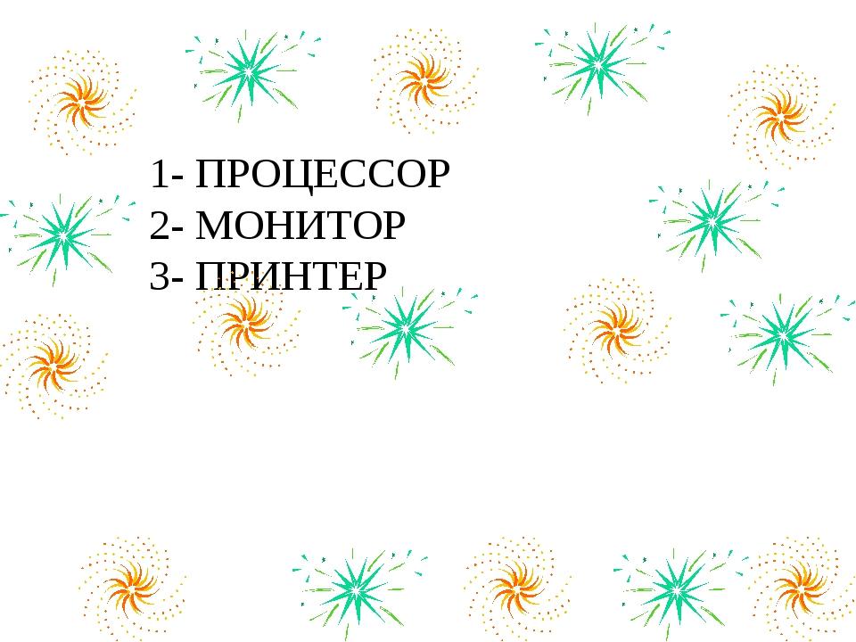 1- ПРОЦЕССОР 2- МОНИТОР 3- ПРИНТЕР