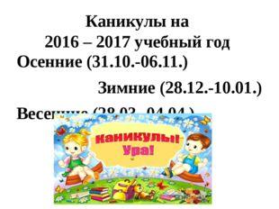 Каникулы на 2016 – 2017 учебный год Осенние (31.10.-06.11.) Зимние (28.12.-10