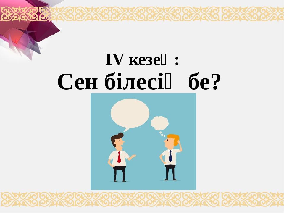 ІV кезең: Сен білесің бе? (сұрақ – жауап)