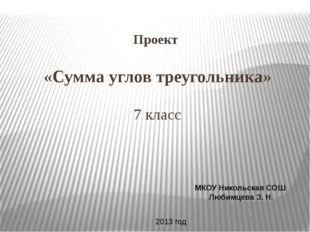 Проект «Сумма углов треугольника» 7 класс МКОУ Никольская СОШ Любимцева З. Н.